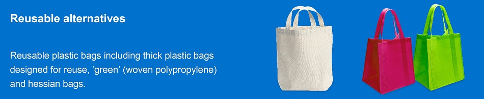 Alternatives to plastic bags include thick plastic bags designed for reuse, 'green' (woven polypropylene) and hessian bags